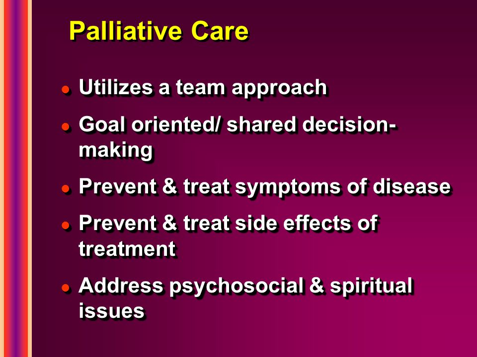 Palliative Care l Utilizes a team approach l Goal oriented/ shared decision- making l Prevent & treat symptoms of disease l Prevent & treat side effects of treatment l Address psychosocial & spiritual issues l Utilizes a team approach l Goal oriented/ shared decision- making l Prevent & treat symptoms of disease l Prevent & treat side effects of treatment l Address psychosocial & spiritual issues