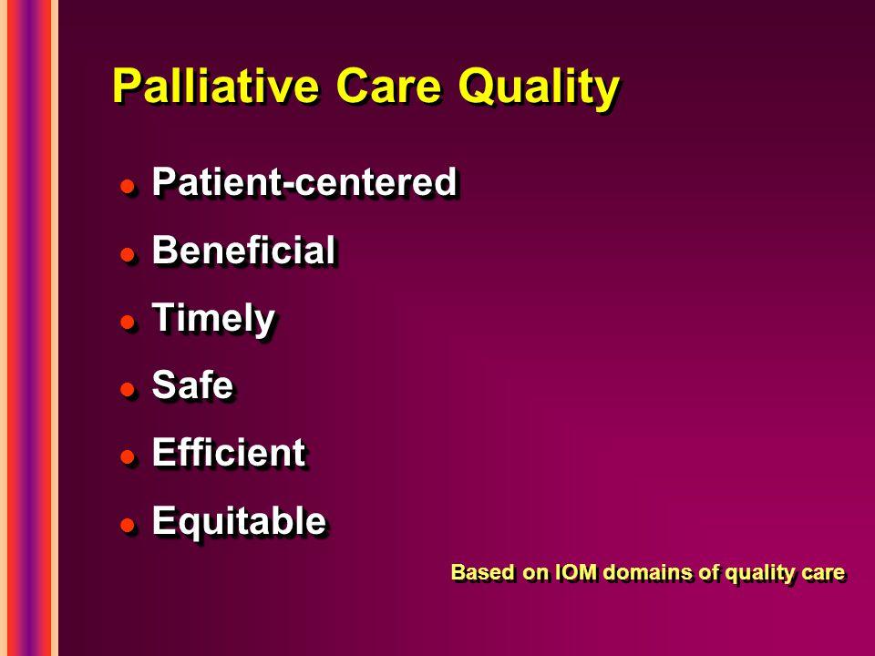 l Patient-centered l Beneficial l Timely l Safe l Efficient l Equitable Based on IOM domains of quality care l Patient-centered l Beneficial l Timely l Safe l Efficient l Equitable Based on IOM domains of quality care Palliative Care Quality