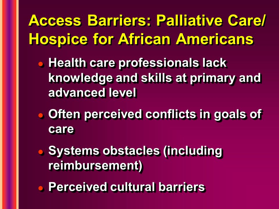 Access Barriers: Palliative Care/ Hospice for African Americans l Health care professionals lack knowledge and skills at primary and advanced level l