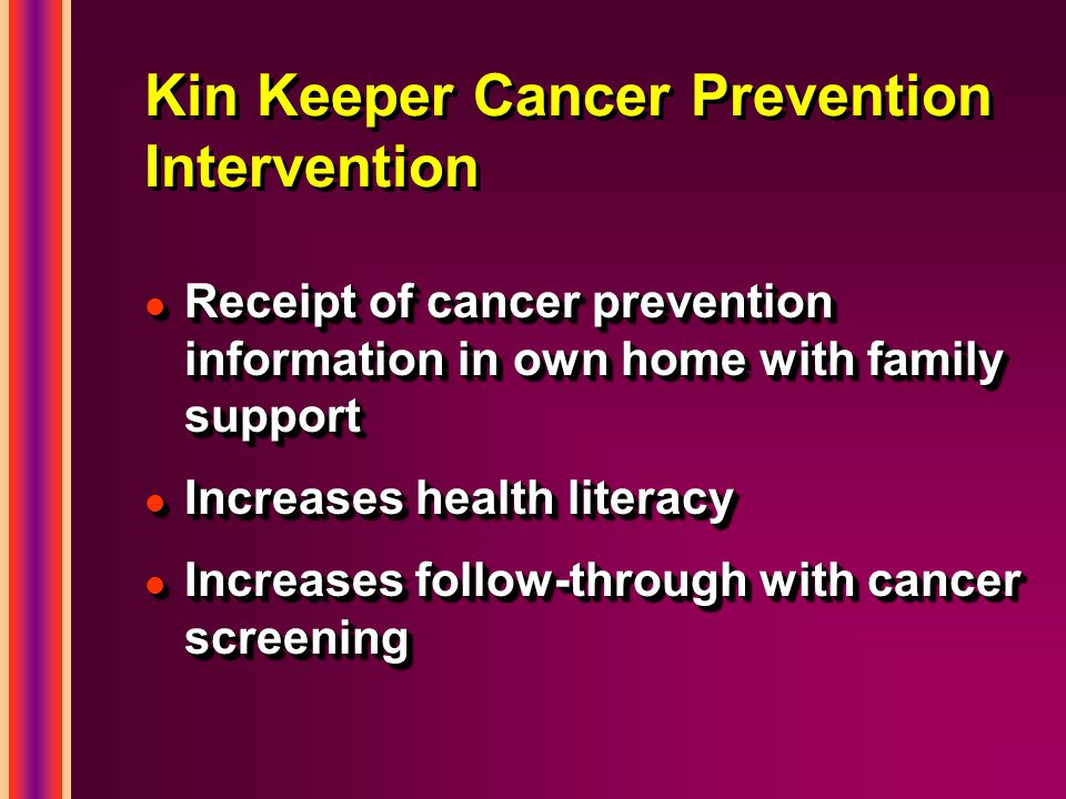 Kin Keeper Cancer Prevention Intervention l Receipt of cancer prevention information in own home with family support l Increases health literacy l Inc