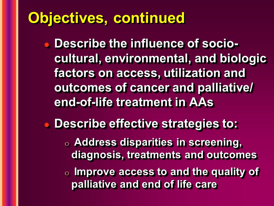 Objectives, continued l Describe the influence of socio- cultural, environmental, and biologic factors on access, utilization and outcomes of cancer and palliative/ end-of-life treatment in AAs l Describe effective strategies to: o Address disparities in screening, diagnosis, treatments and outcomes o Improve access to and the quality of palliative and end of life care l Describe the influence of socio- cultural, environmental, and biologic factors on access, utilization and outcomes of cancer and palliative/ end-of-life treatment in AAs l Describe effective strategies to: o Address disparities in screening, diagnosis, treatments and outcomes o Improve access to and the quality of palliative and end of life care