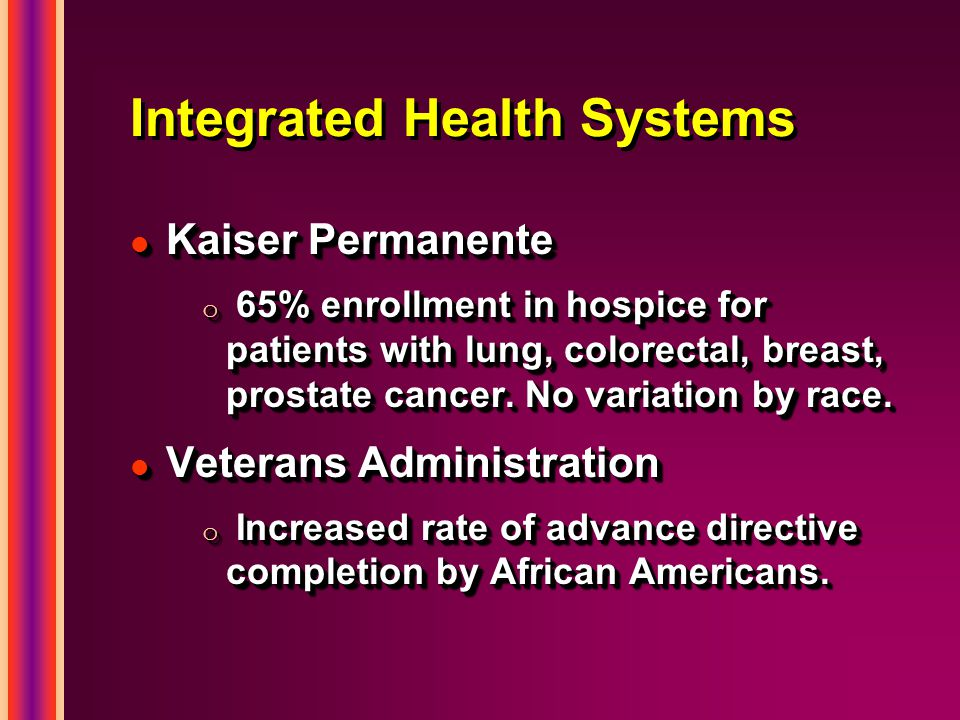 Integrated Health Systems l Kaiser Permanente o 65% enrollment in hospice for patients with lung, colorectal, breast, prostate cancer.