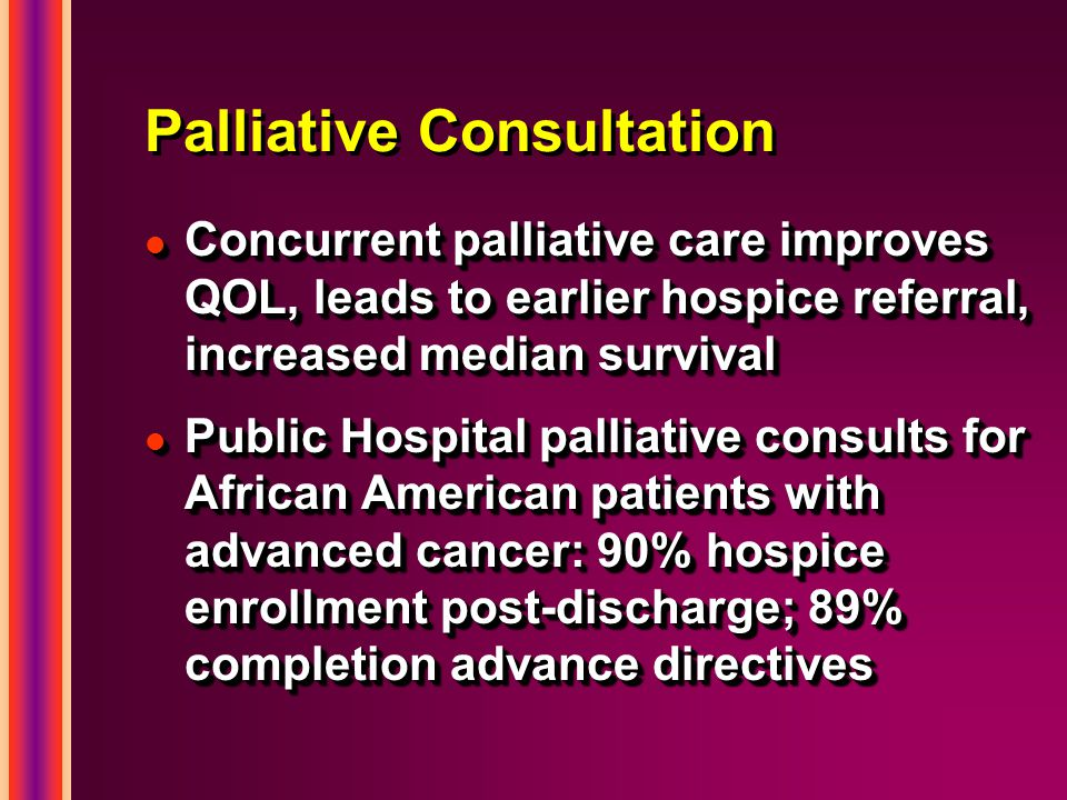 Palliative Consultation l Concurrent palliative care improves QOL, leads to earlier hospice referral, increased median survival l Public Hospital palliative consults for African American patients with advanced cancer: 90% hospice enrollment post-discharge; 89% completion advance directives l Concurrent palliative care improves QOL, leads to earlier hospice referral, increased median survival l Public Hospital palliative consults for African American patients with advanced cancer: 90% hospice enrollment post-discharge; 89% completion advance directives