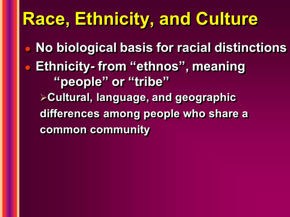 "l l No biological basis for racial distinctions l l Ethnicity- from ""ethnos"", meaning ""people"" or ""tribe""   Cultural, language, and geographic diffe"