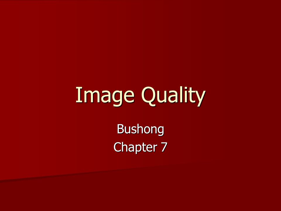 Image Quality Image quality can be described by five characteristics Image quality can be described by five characteristics –Contrast resolution –Spatial resolution –Image noise –Linearity/Distortion –Uniformity/Artifacts