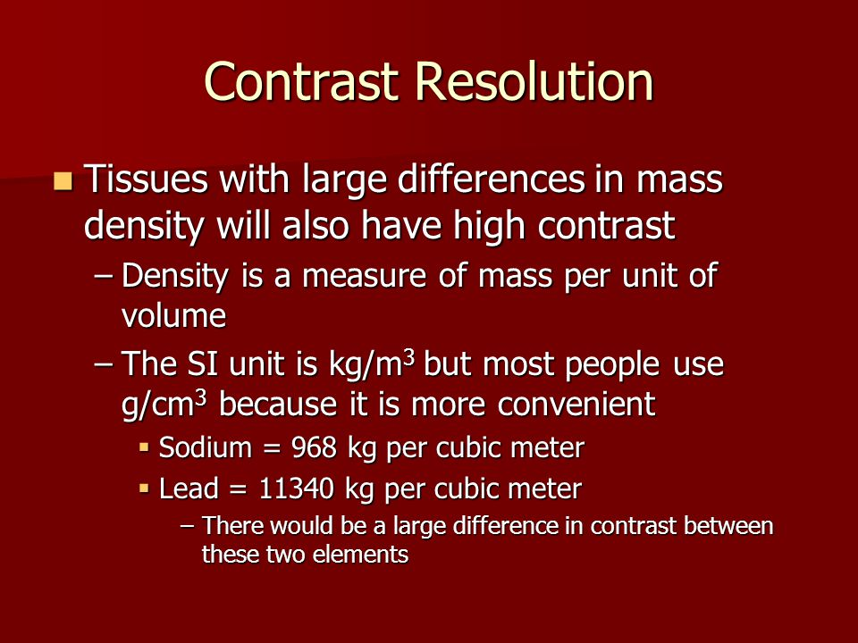 Contrast Resolution Tissues with large differences in mass density will also have high contrast Tissues with large differences in mass density will al