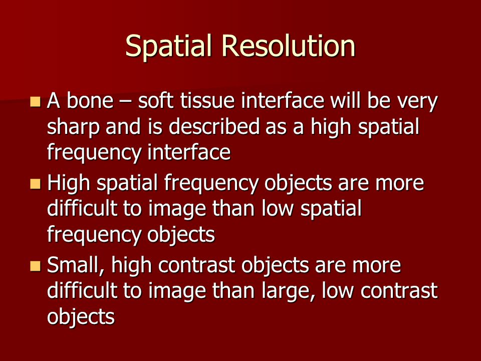 Spatial Resolution A bone – soft tissue interface will be very sharp and is described as a high spatial frequency interface A bone – soft tissue inter