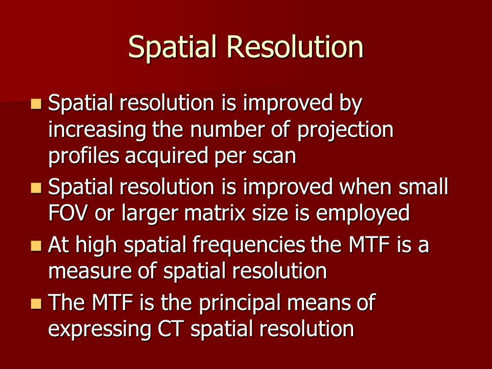 Spatial Resolution Spatial resolution is improved by increasing the number of projection profiles acquired per scan Spatial resolution is improved by