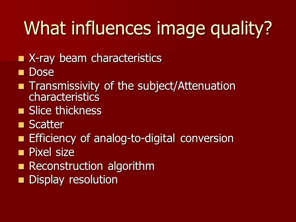What influences image quality? X-ray beam characteristics X-ray beam characteristics Dose Dose Transmissivity of the subject/Attenuation characteristi