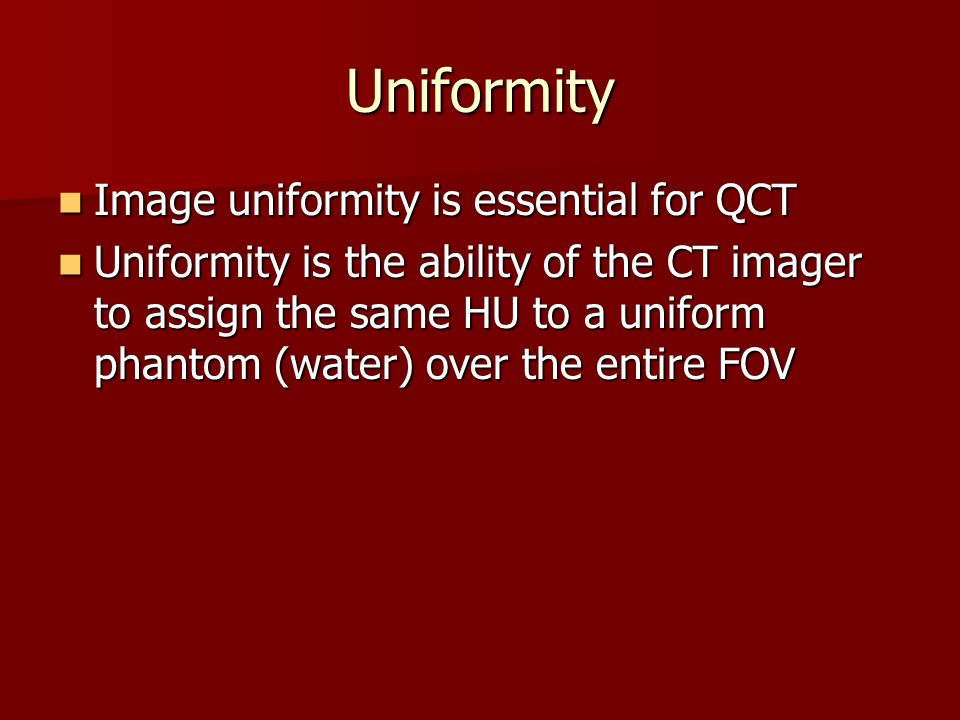 Uniformity Image uniformity is essential for QCT Image uniformity is essential for QCT Uniformity is the ability of the CT imager to assign the same H
