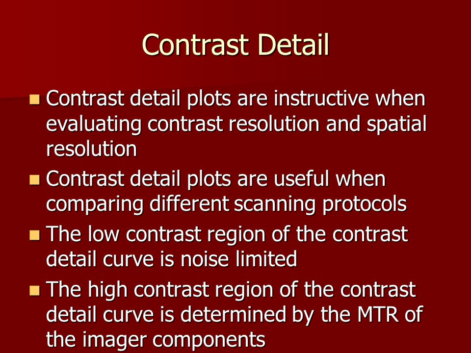 Contrast Detail Contrast detail plots are instructive when evaluating contrast resolution and spatial resolution Contrast detail plots are instructive