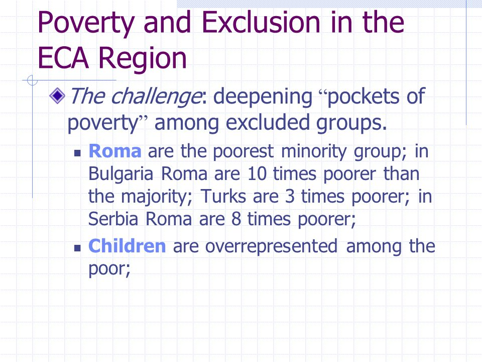 Poverty and Exclusion in the ECA Region The challenge: deepening pockets of poverty among excluded groups.