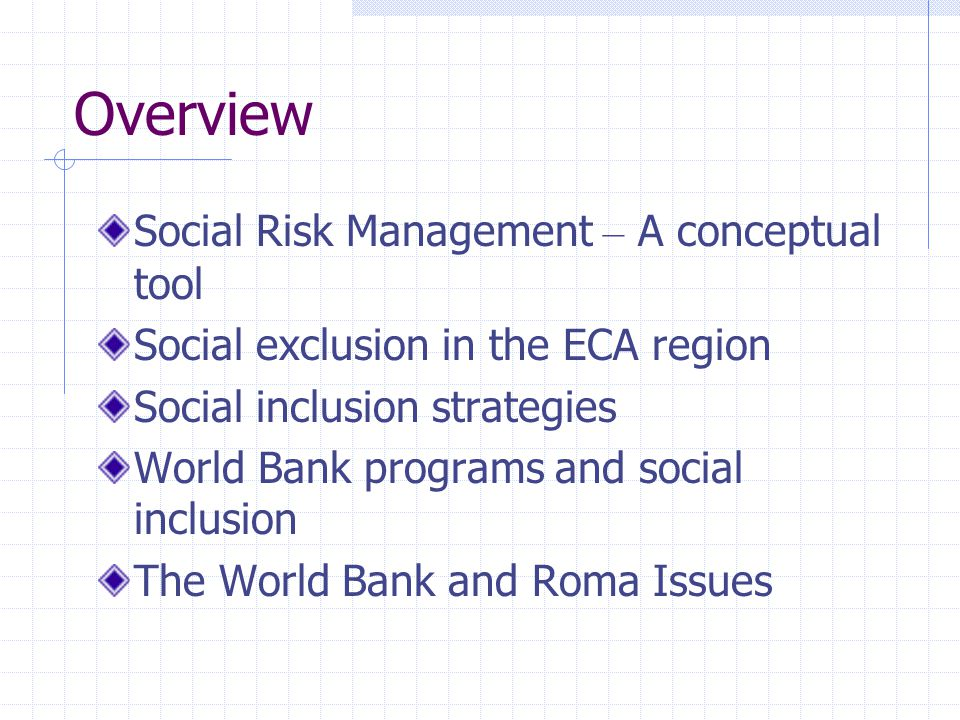 Overview Social Risk Management – A conceptual tool Social exclusion in the ECA region Social inclusion strategies World Bank programs and social inclusion The World Bank and Roma Issues