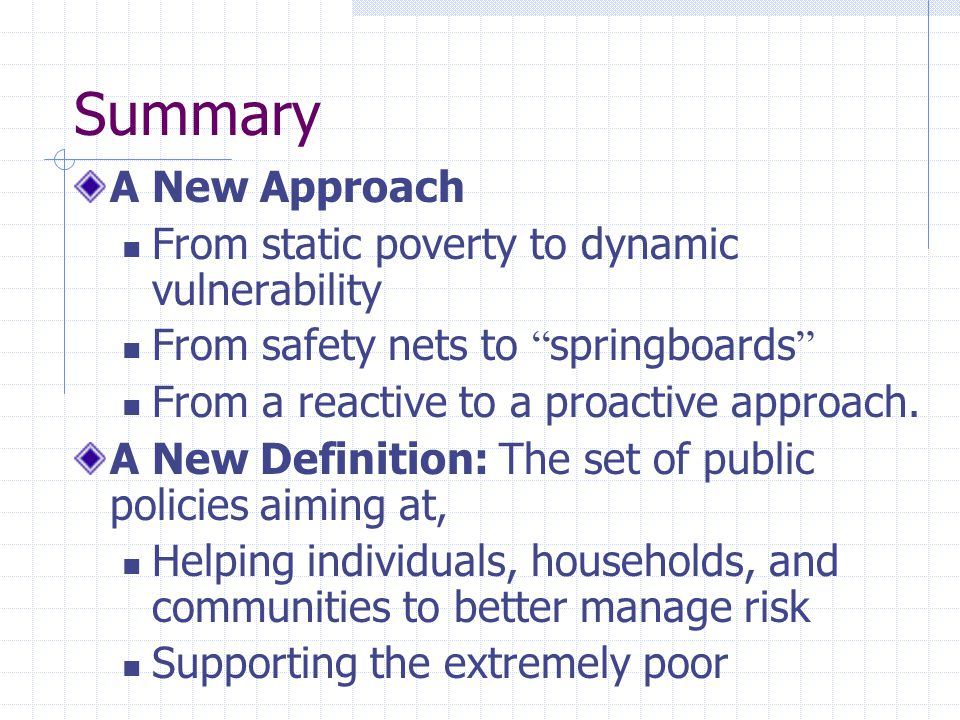 Summary A New Approach From static poverty to dynamic vulnerability From safety nets to springboards From a reactive to a proactive approach.