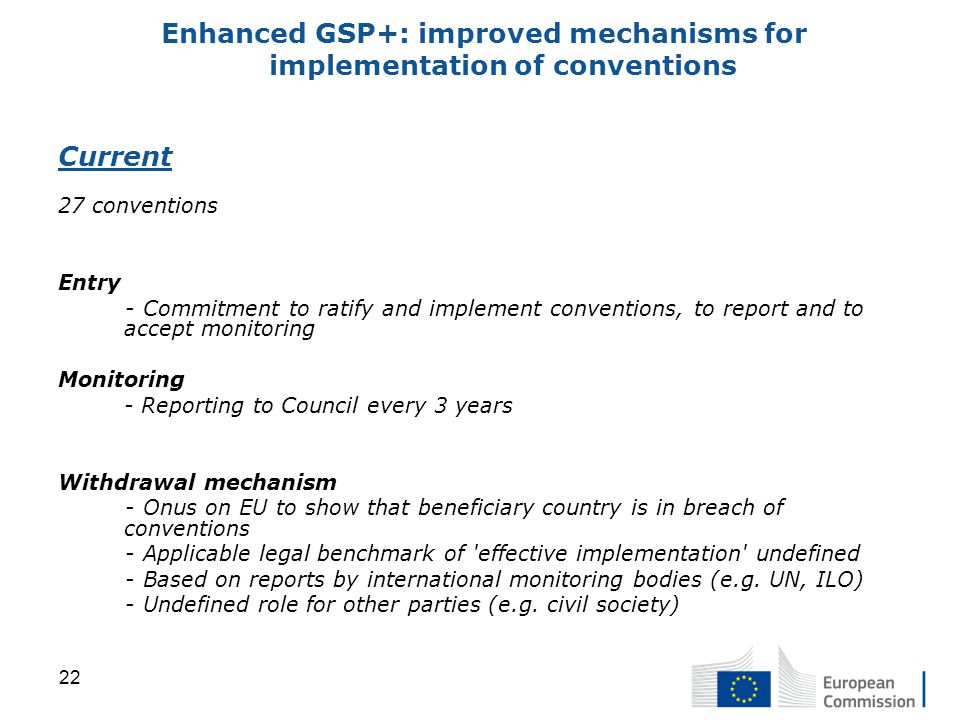 Current 27 conventions Entry - Commitment to ratify and implement conventions, to report and to accept monitoring Monitoring - Reporting to Council every 3 years Withdrawal mechanism - Onus on EU to show that beneficiary country is in breach of conventions - Applicable legal benchmark of effective implementation undefined - Based on reports by international monitoring bodies (e.g.
