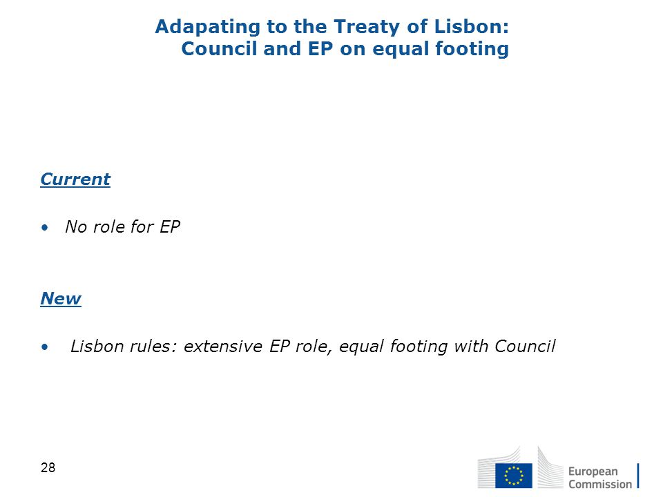 Adapating to the Treaty of Lisbon: Council and EP on equal footing Current No role for EP New Lisbon rules: extensive EP role, equal footing with Council 28