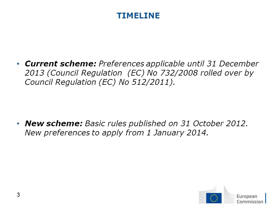 TIMELINE Current scheme: Preferences applicable until 31 December 2013 (Council Regulation (EC) No 732/2008 rolled over by Council Regulation (EC) No 512/2011).