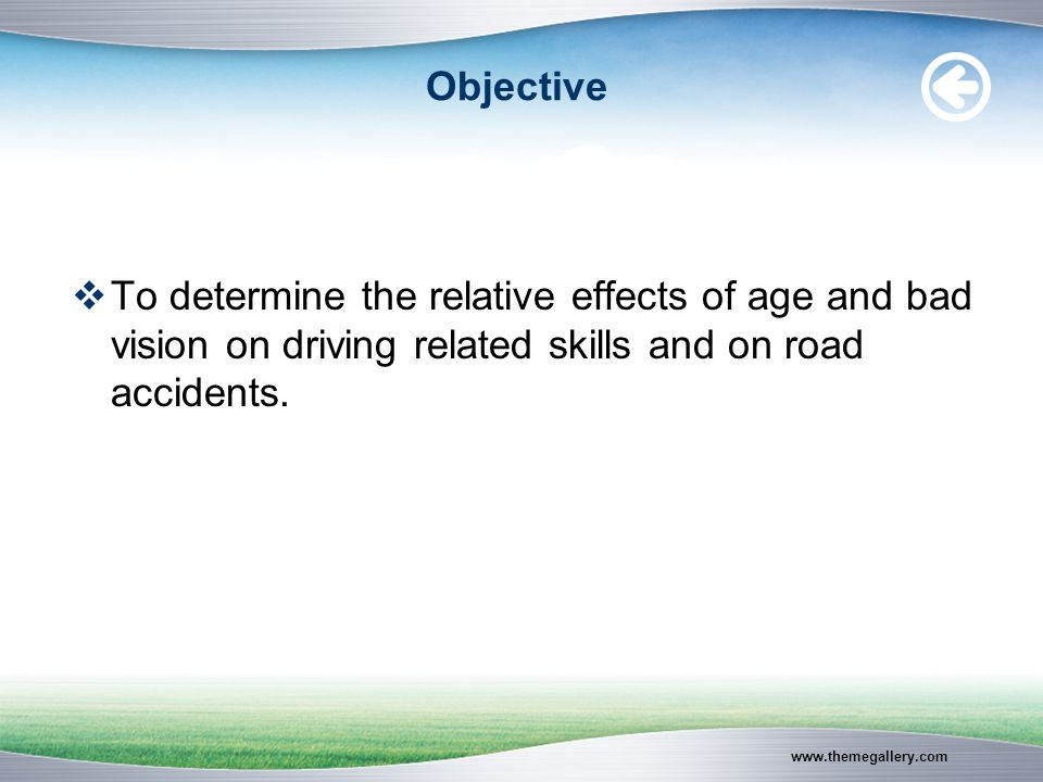www.themegallery.com Objective  To determine the relative effects of age and bad vision on driving related skills and on road accidents.