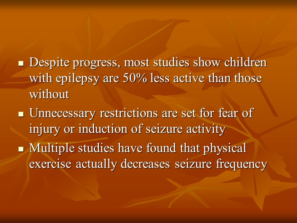 Despite progress, most studies show children with epilepsy are 50% less active than those without Despite progress, most studies show children with ep