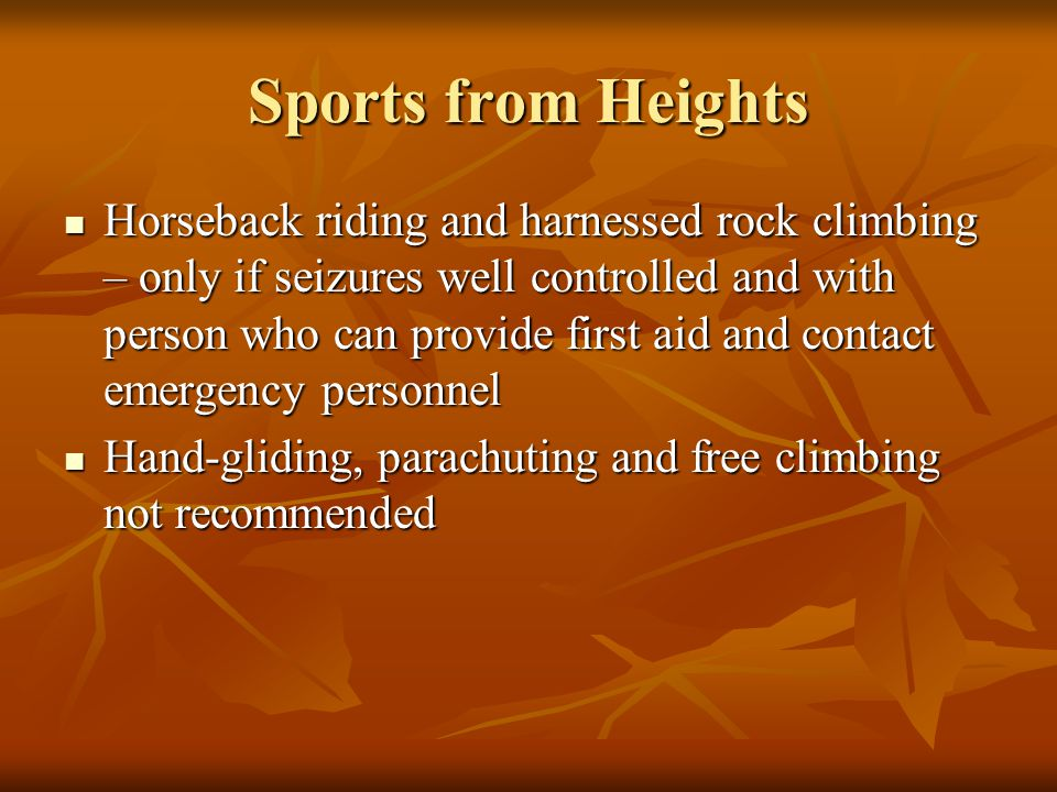Sports from Heights Horseback riding and harnessed rock climbing – only if seizures well controlled and with person who can provide first aid and cont