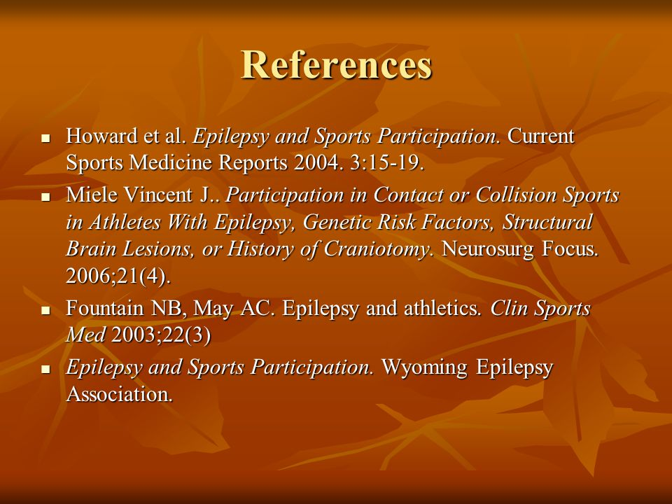 References Howard et al. Epilepsy and Sports Participation. Current Sports Medicine Reports 2004. 3:15-19. Howard et al. Epilepsy and Sports Participa