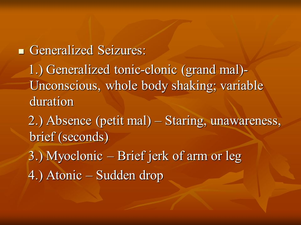 Generalized Seizures: Generalized Seizures: 1.) Generalized tonic-clonic (grand mal)- Unconscious, whole body shaking; variable duration 1.) Generaliz