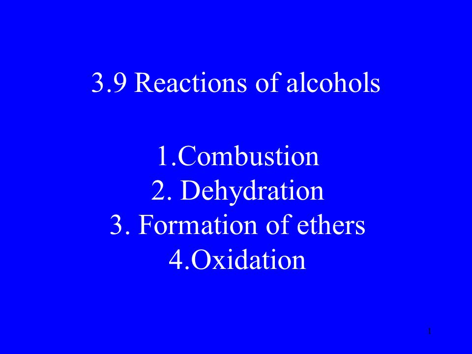 1 3.9 Reactions of alcohols 1.Combustion 2. Dehydration 3. Formation of ethers 4.Oxidation