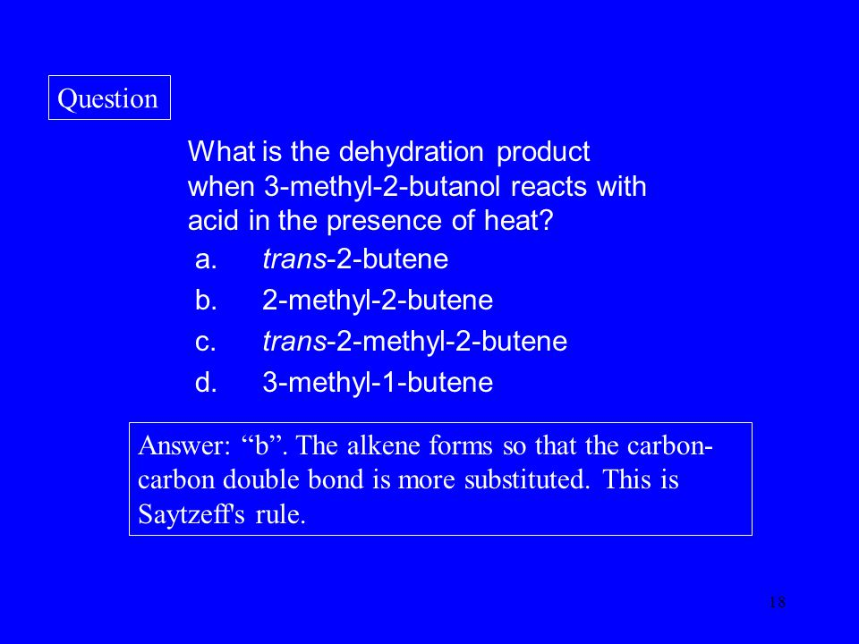 18 What is the dehydration product when 3-methyl-2-butanol reacts with acid in the presence of heat.