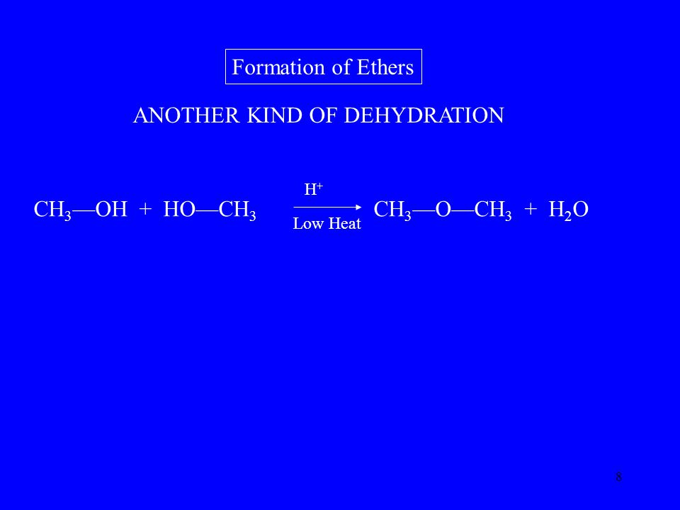 8 Formation of Ethers CH 3 —OH + HO—CH 3 CH 3 —O—CH 3 + H 2 O H+H+ Low Heat ANOTHER KIND OF DEHYDRATION