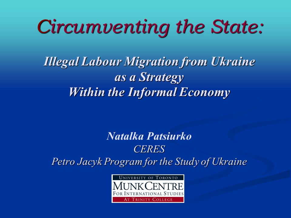 Circumventing the State: Illegal Labour Migration from Ukraine as a Strategy Within the Informal Economy CERES Petro Jacyk Program for the Study of Ukraine Circumventing the State: Illegal Labour Migration from Ukraine as a Strategy Within the Informal Economy Natalka Patsiurko CERES Petro Jacyk Program for the Study of Ukraine