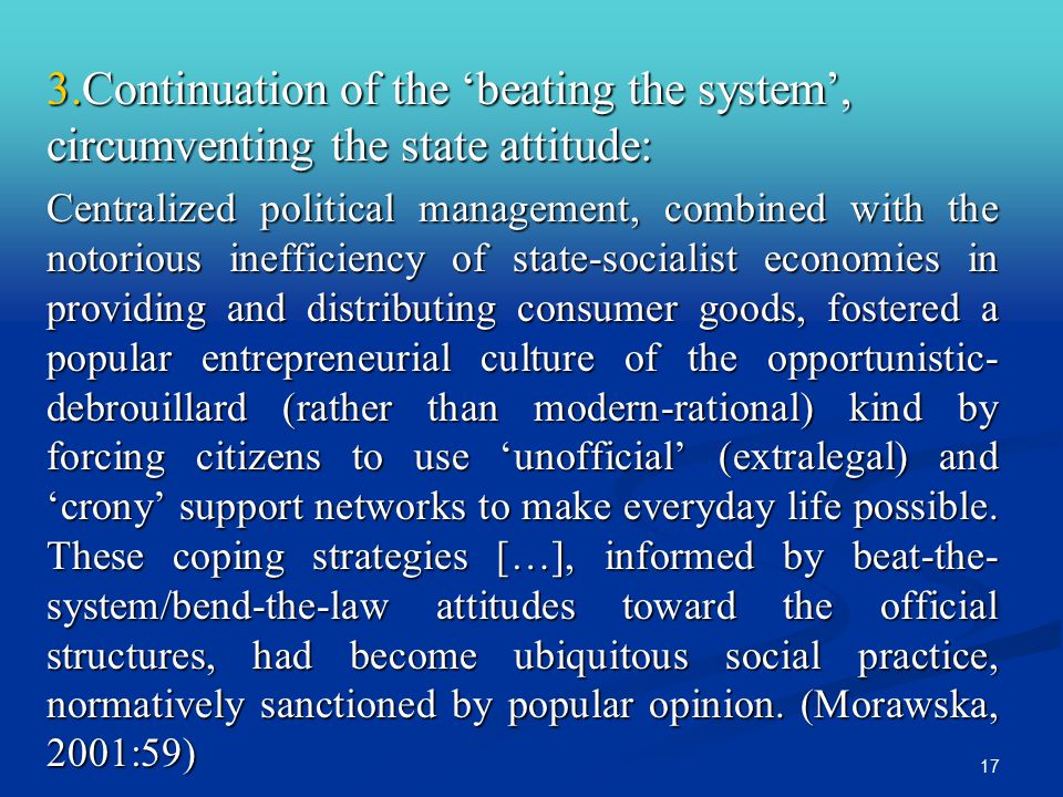 17 3.Continuation of the 'beating the system', circumventing the state attitude: Centralized political management, combined with the notorious inefficiency of state-socialist economies in providing and distributing consumer goods, fostered a popular entrepreneurial culture of the opportunistic- debrouillard (rather than modern-rational) kind by forcing citizens to use 'unofficial' (extralegal) and 'crony' support networks to make everyday life possible.