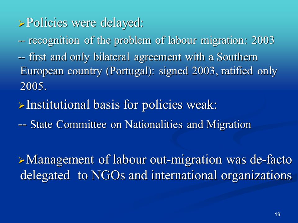 19  Policies were delayed: -- recognition of the problem of labour migration: 2003 -- first and only bilateral agreement with a Southern European country (Portugal): signed 2003, ratified only 2005.