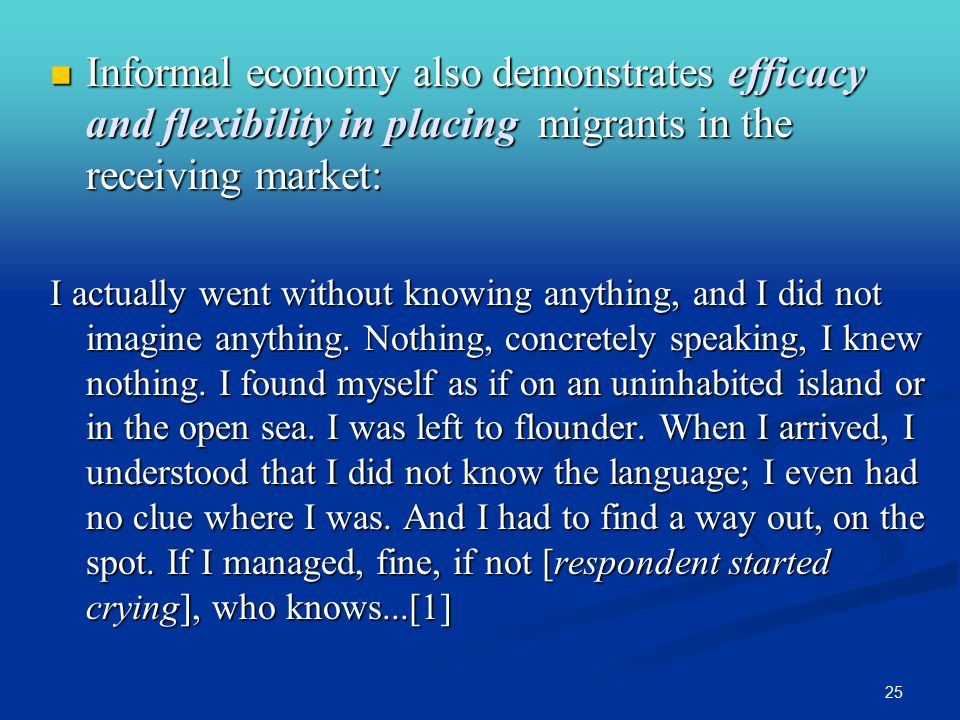 25 Informal economy also demonstrates efficacy and flexibility in placing migrants in the receiving market: Informal economy also demonstrates efficacy and flexibility in placing migrants in the receiving market: I actually went without knowing anything, and I did not imagine anything.