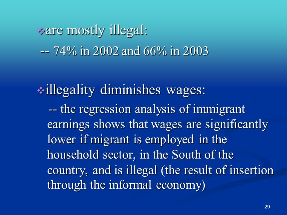 29  are mostly illegal: -- 74% in 2002 and 66% in 2003 -- 74% in 2002 and 66% in 2003  illegality diminishes wages: -- the regression analysis of immigrant earnings shows that wages are significantly lower if migrant is employed in the household sector, in the South of the country, and is illegal (the result of insertion through the informal economy)