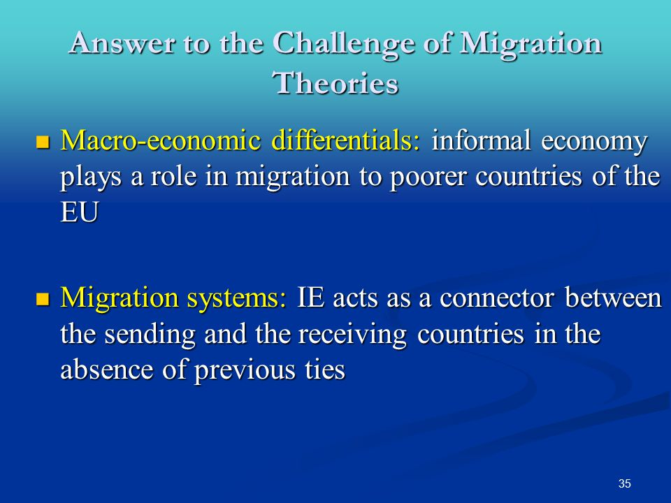 35 Answer to the Challenge of Migration Theories Macro-economic differentials: informal economy plays a role in migration to poorer countries of the EU Macro-economic differentials: informal economy plays a role in migration to poorer countries of the EU Migration systems: IE acts as a connector between the sending and the receiving countries in the absence of previous ties Migration systems: IE acts as a connector between the sending and the receiving countries in the absence of previous ties