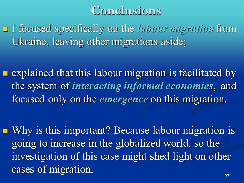 37Conclusions I focused specifically on the labour migration from Ukraine, leaving other migrations aside; I focused specifically on the labour migration from Ukraine, leaving other migrations aside; explained that this labour migration is facilitated by the system of interacting informal economies, and focused only on the emergence on this migration.