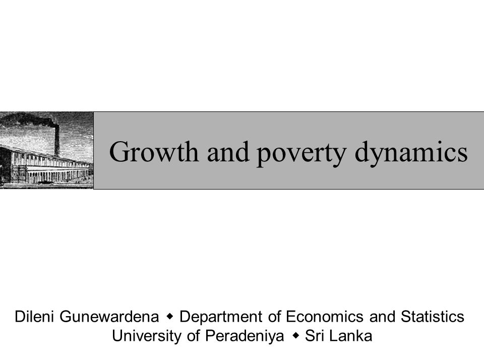 The mechanics of poverty dynamics Poverty depends on mean income and distribution Holding inequality constant, growth must reduce poverty (and contraction increase it) Holding per capita income constant, an increase in inequality can increase poverty (and a more equal distribution can reduce poverty)