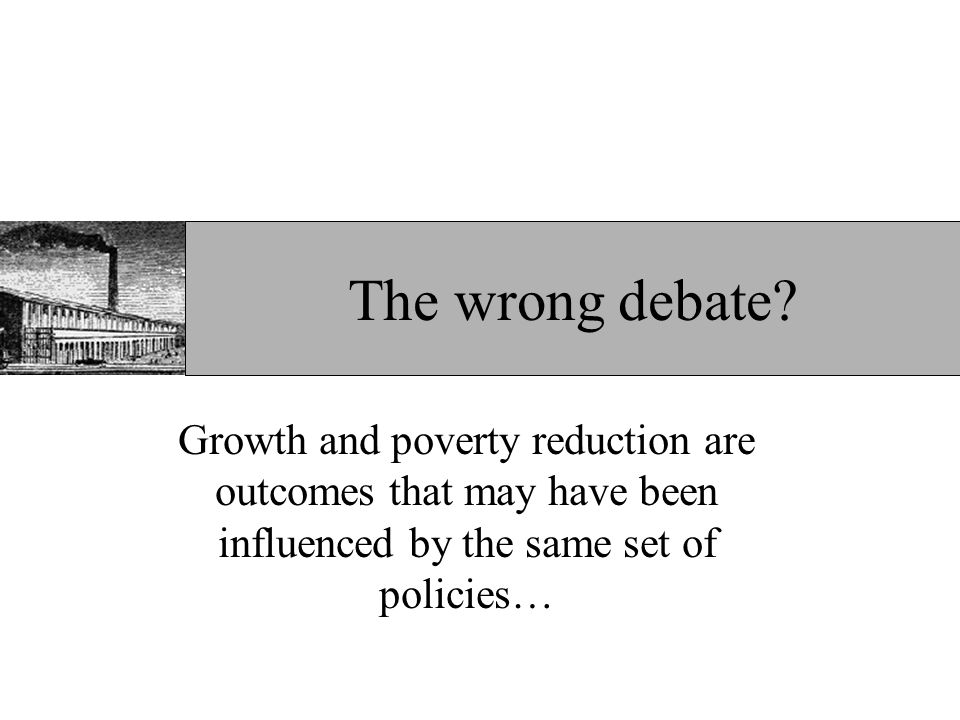 The wrong debate? Growth and poverty reduction are outcomes that may have been influenced by the same set of policies…