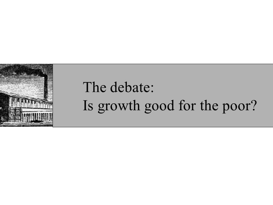 On average, growth is not associated with inequality… For growth not to lead to lower poverty, inequality must rise significantly during growth Incomes of the poorest quintile moved almost one-for-one with average incomes overall –Dollar and Kraay (2002) No association between growth and inequality –WDR 2000/01, Barro (1999), Banerjee and Duflo (2003) Source: Dollar and Kraay (2002)