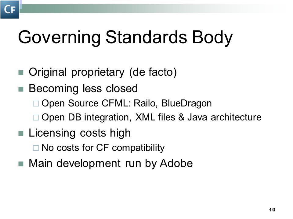 10 Governing Standards Body Original proprietary (de facto) Becoming less closed  Open Source CFML: Railo, BlueDragon  Open DB integration, XML file