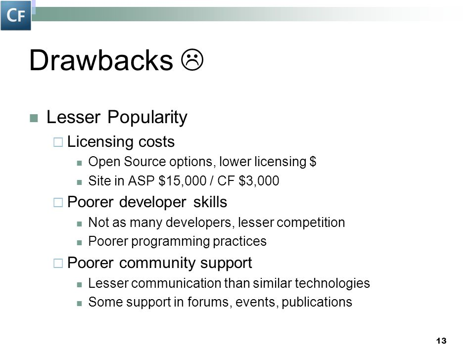 13 Drawbacks  Lesser Popularity  Licensing costs Open Source options, lower licensing $ Site in ASP $15,000 / CF $3,000  Poorer developer skills No