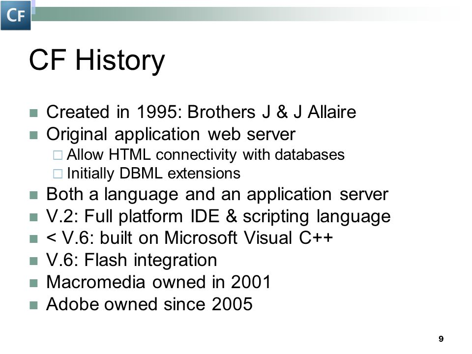9 CF History Created in 1995: Brothers J & J Allaire Original application web server  Allow HTML connectivity with databases  Initially DBML extensi