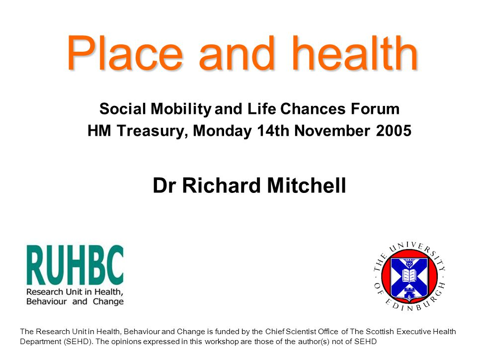 Place and health Social Mobility and Life Chances Forum HM Treasury, Monday 14th November 2005 Dr Richard Mitchell The Research Unit in Health, Behaviour and Change is funded by the Chief Scientist Office of The Scottish Executive Health Department (SEHD).