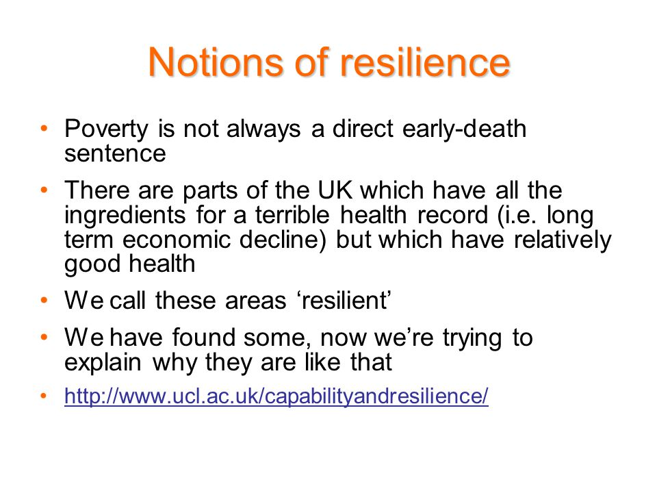 Notions of resilience Poverty is not always a direct early-death sentence There are parts of the UK which have all the ingredients for a terrible health record (i.e.