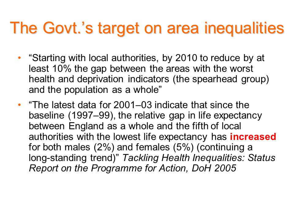 Starting with local authorities, by 2010 to reduce by at least 10% the gap between the areas with the worst health and deprivation indicators (the spearhead group) and the population as a whole The latest data for 2001–03 indicate that since the baseline (1997–99), the relative gap in life expectancy between England as a whole and the fifth of local authorities with the lowest life expectancy has increased for both males (2%) and females (5%) (continuing a long-standing trend) Tackling Health Inequalities: Status Report on the Programme for Action, DoH 2005 The Govt.'s target on area inequalities