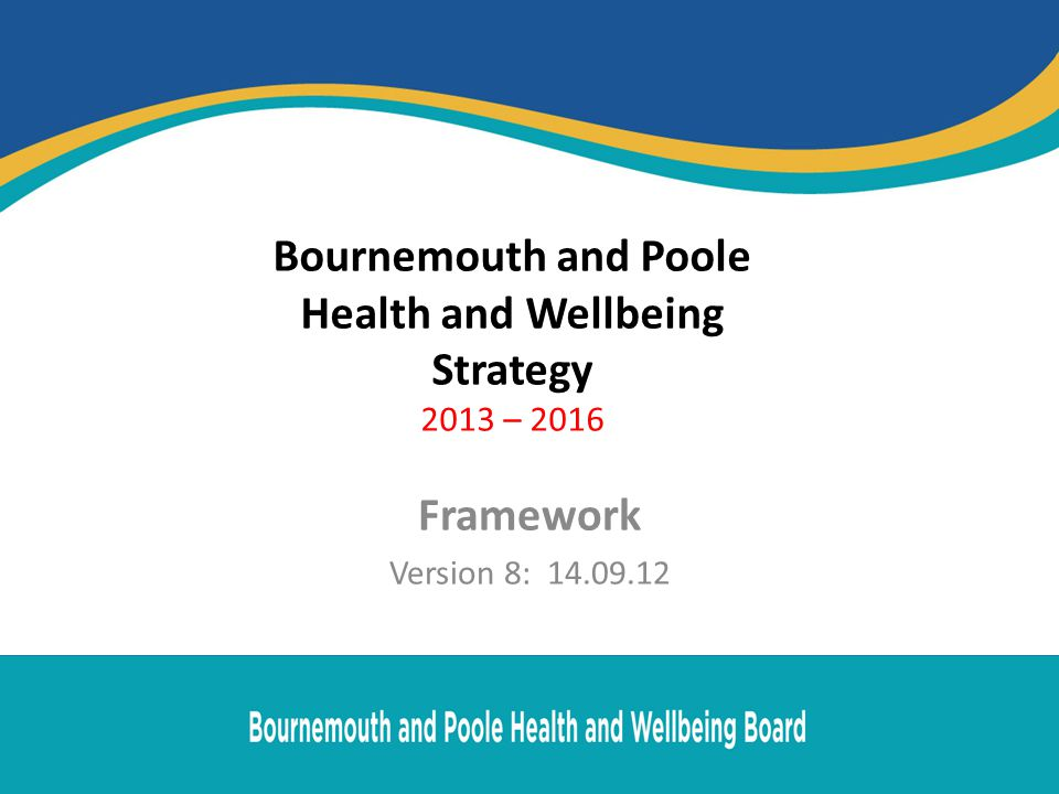 Bournemouth and Poole Health and Wellbeing Strategy 2013 – 2016 Framework Version 8: 14.09.12