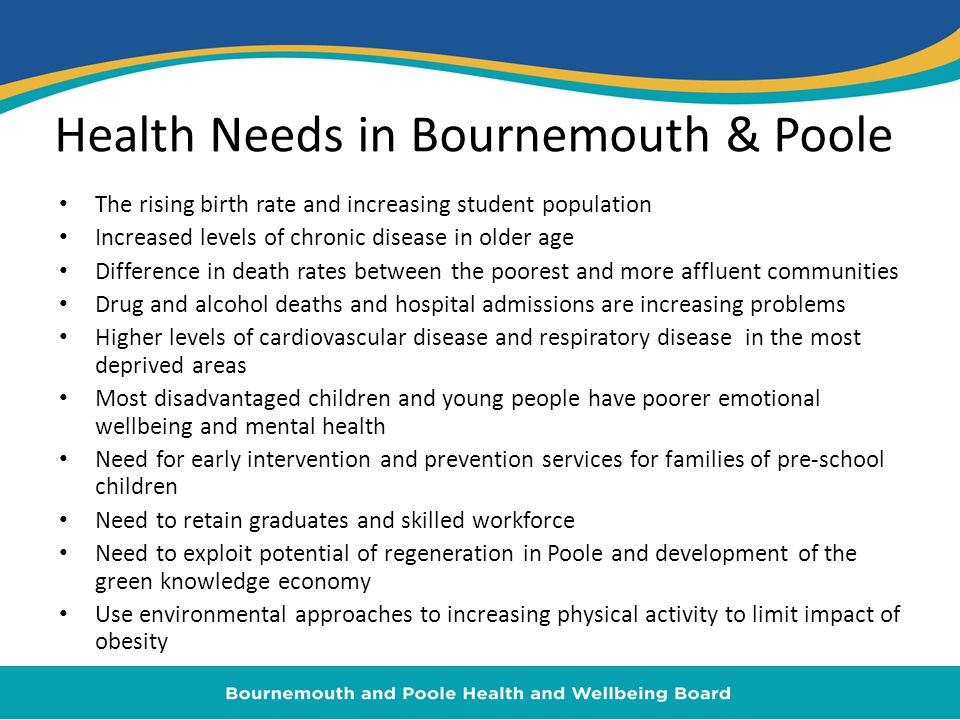 Health Needs in Bournemouth & Poole The rising birth rate and increasing student population Increased levels of chronic disease in older age Difference in death rates between the poorest and more affluent communities Drug and alcohol deaths and hospital admissions are increasing problems Higher levels of cardiovascular disease and respiratory disease in the most deprived areas Most disadvantaged children and young people have poorer emotional wellbeing and mental health Need for early intervention and prevention services for families of pre-school children Need to retain graduates and skilled workforce Need to exploit potential of regeneration in Poole and development of the green knowledge economy Use environmental approaches to increasing physical activity to limit impact of obesity