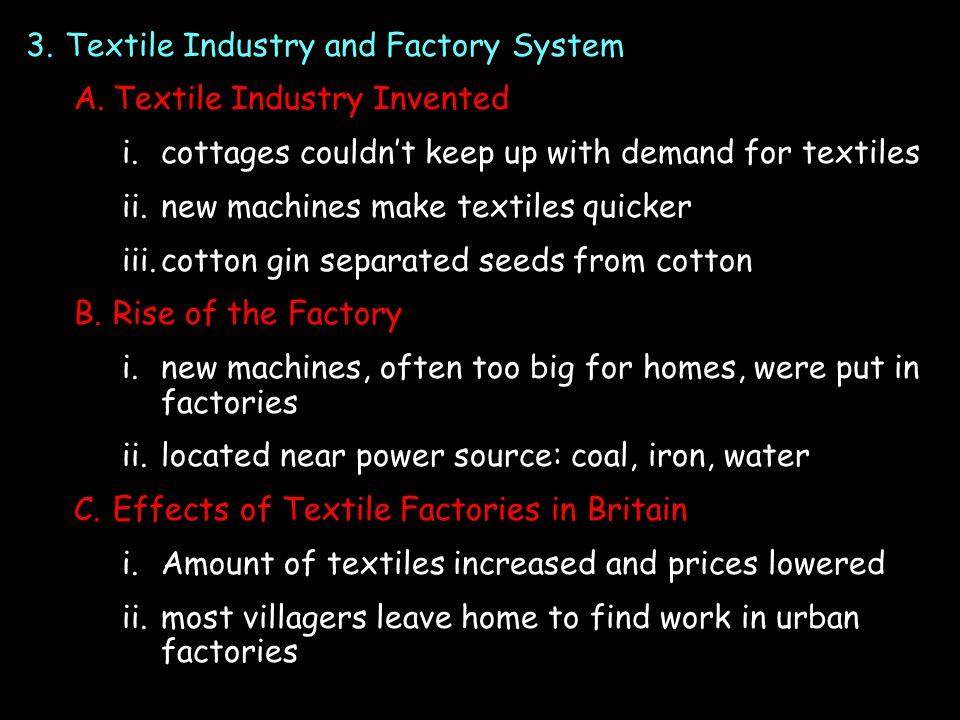 3.Textile Industry and Factory System A.Textile Industry Invented i.cottages couldn't keep up with demand for textiles ii.new machines make textiles quicker iii.cotton gin separated seeds from cotton B.Rise of the Factory i.new machines, often too big for homes, were put in factories ii.located near power source: coal, iron, water C.Effects of Textile Factories in Britain i.Amount of textiles increased and prices lowered ii.most villagers leave home to find work in urban factories
