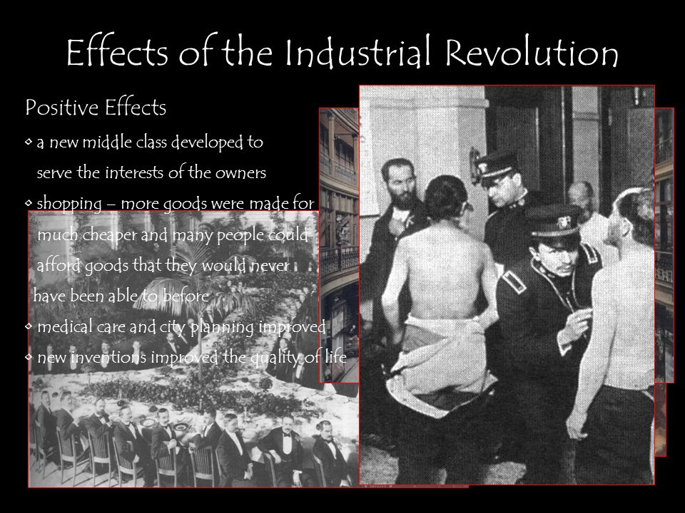 Positive Effects a new middle class developed to serve the interests of the owners shopping – more goods were made for much cheaper and many people could afford goods that they would never have been able to before medical care and city planning improved new inventions improved the quality of life
