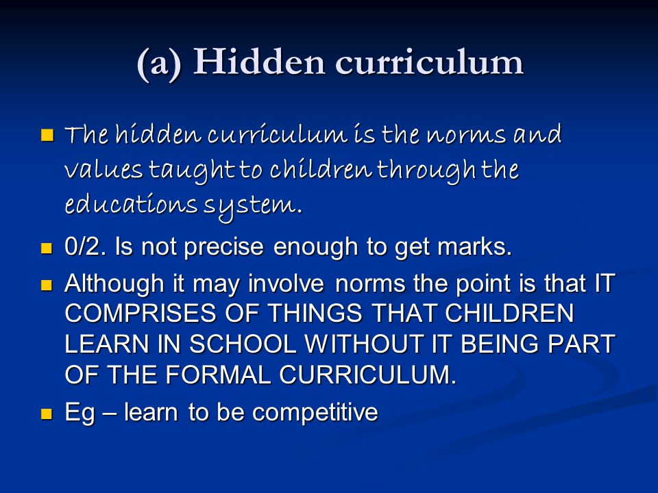 (a) Hidden curriculum The hidden curriculum is the norms and values taught to children through the educations system.